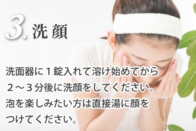 3.洗顔_洗面器に1錠入れて溶け始めてから2〜3分後に洗顔をしてください。泡を楽しみたい方は直接湯に顔をつけてください。